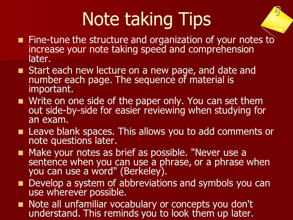 Note taking Tips Fine-tune the structure and organization of your notes to increase your note taking speed and comprehension later.