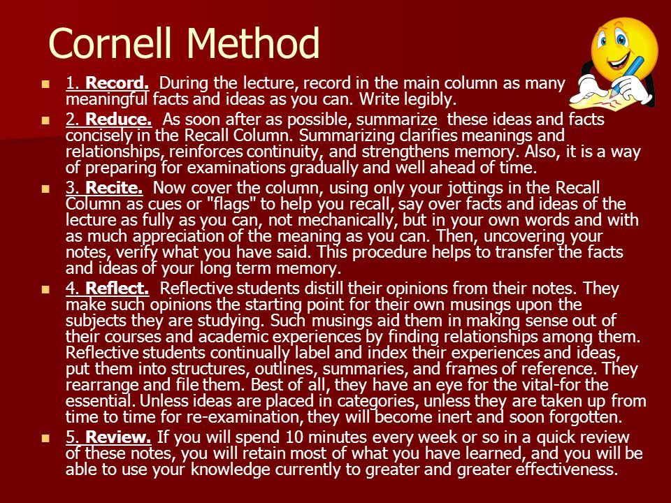 Cornell Method 1. Record. During the lecture, record in the main column as many meaningful facts and ideas as you can. Write legibly.