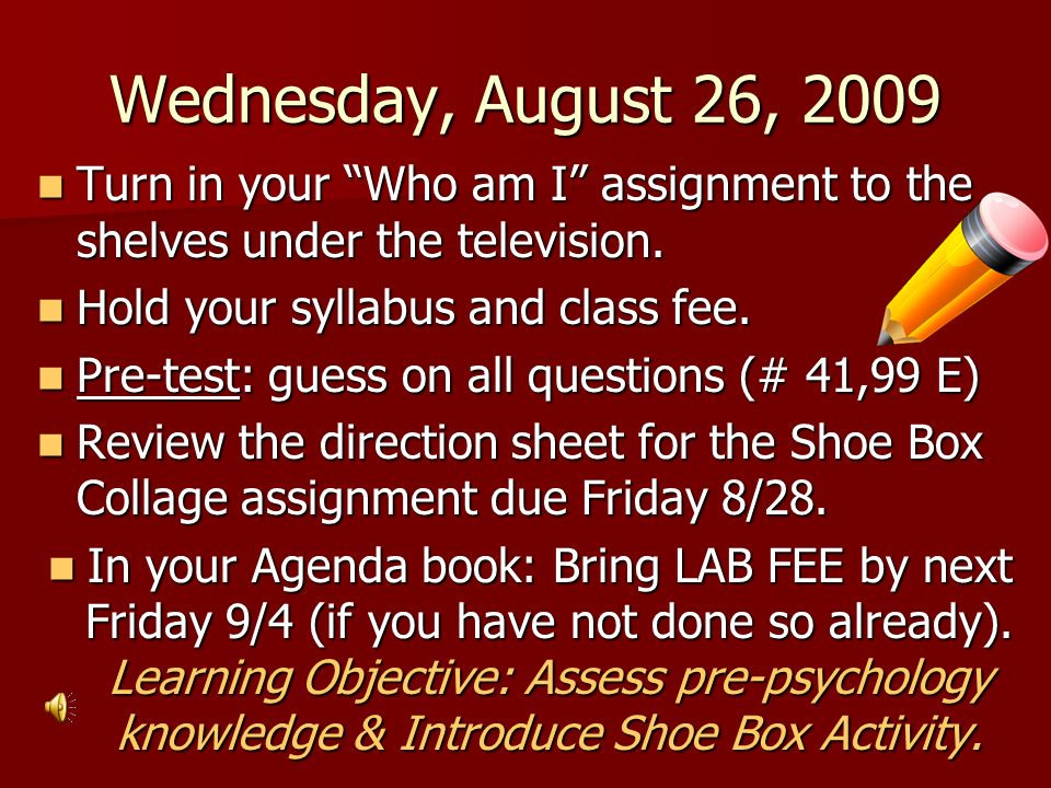 Wednesday, August 26, 2009 Turn in your Who am I assignment to the shelves under the television. Hold your syllabus and class fee.