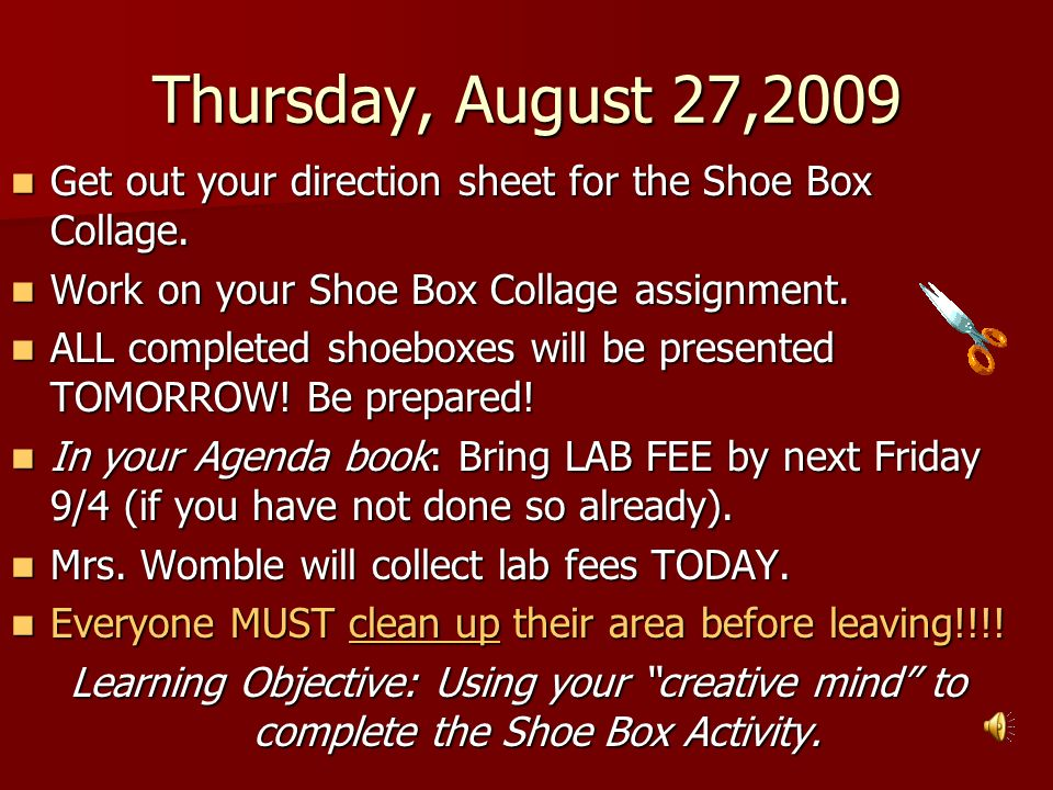 Thursday, August 27,2009 Get out your direction sheet for the Shoe Box Collage. Work on your Shoe Box Collage assignment.
