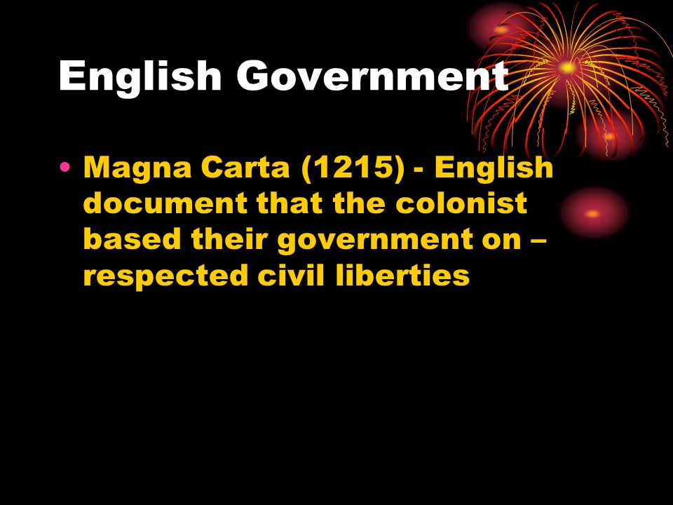 English Government Magna Carta (1215) - English document that the colonist based their government on – respected civil liberties.