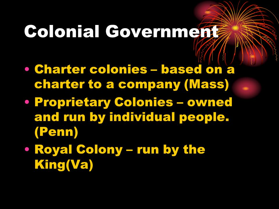 Colonial Government Charter colonies – based on a charter to a company (Mass) Proprietary Colonies – owned and run by individual people. (Penn)
