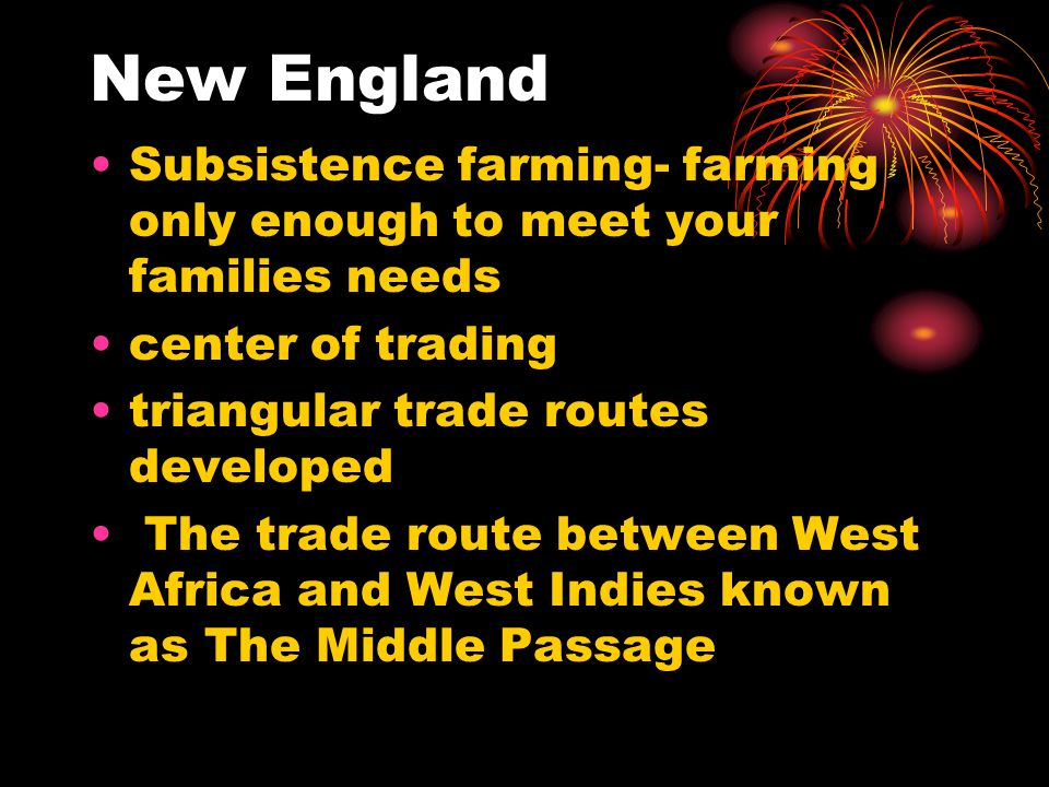 New England Subsistence farming- farming only enough to meet your families needs. center of trading.