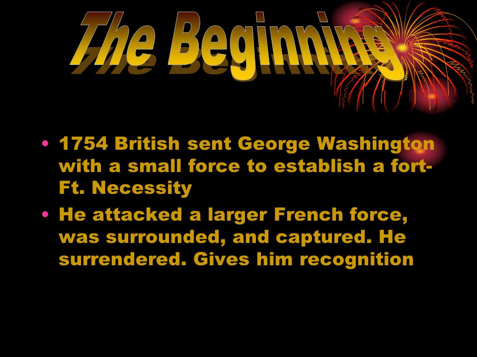 The Beginning 1754 British sent George Washington with a small force to establish a fort- Ft. Necessity.