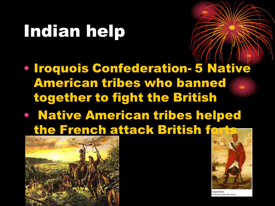 Indian help Iroquois Confederation- 5 Native American tribes who banned together to fight the British.
