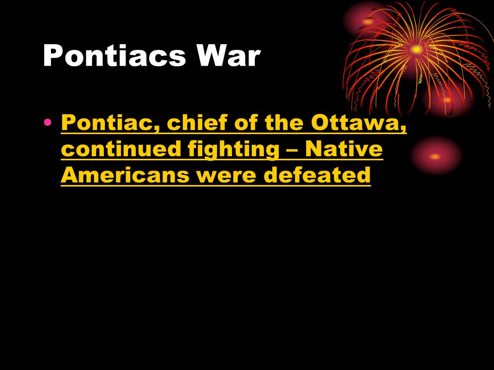 Pontiacs War Pontiac, chief of the Ottawa, continued fighting – Native Americans were defeated