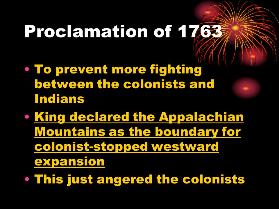 Proclamation of 1763 To prevent more fighting between the colonists and Indians.