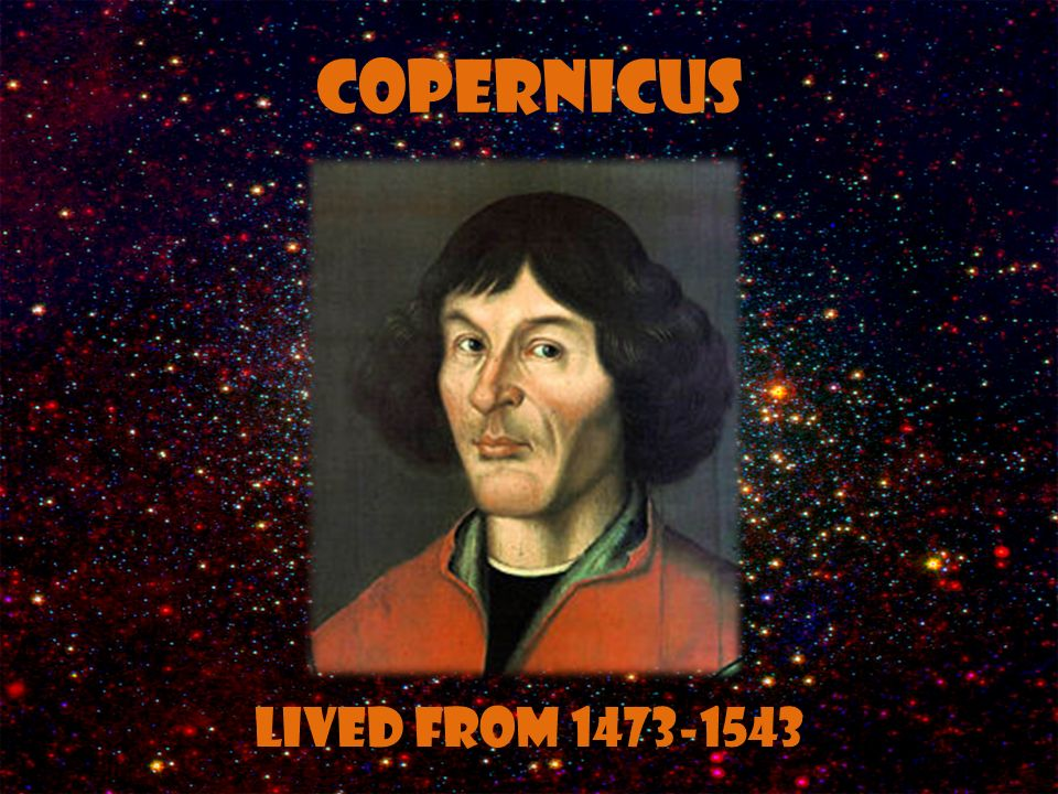 Copernicus Lived from 1473-1543