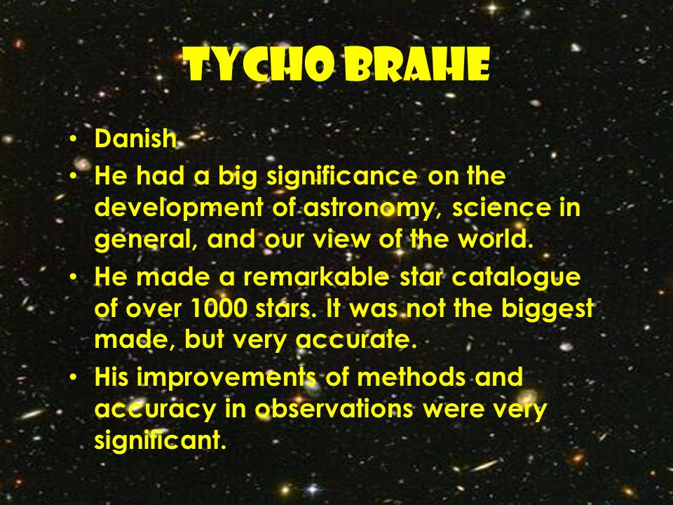 TYCHO BRAHE Danish. He had a big significance on the development of astronomy, science in general, and our view of the world.
