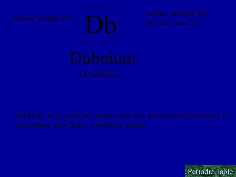 Db Dubnium (Artificial) Atomic number-105 Atomic weight-262
