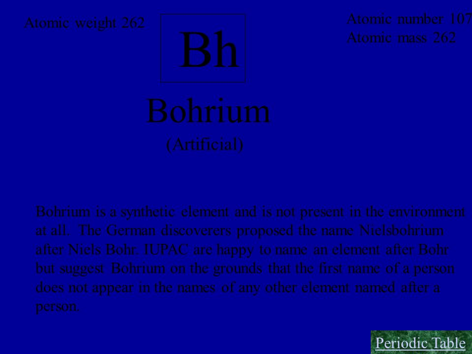 Bh Bohrium (Artificial) Atomic number 107 Atomic weight 262