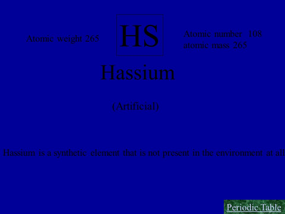 HS Hassium (Artificial) Atomic number 108 Atomic weight 265