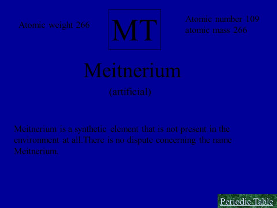 MT Meitnerium (artificial) Atomic number 109 Atomic weight 266