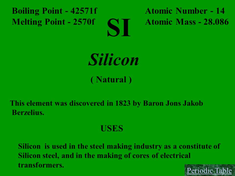 SI Silicon Boiling Point - 42571f Melting Point - 2570f