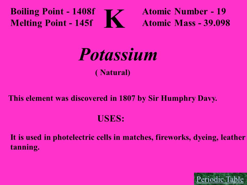 K Potassium Boiling Point - 1408f Melting Point - 145f