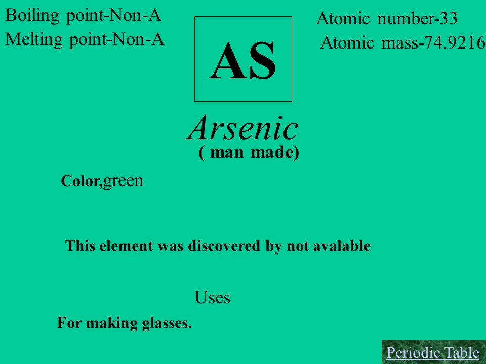 AS Arsenic Boiling point-Non-A Atomic number-33 Melting point-Non-A