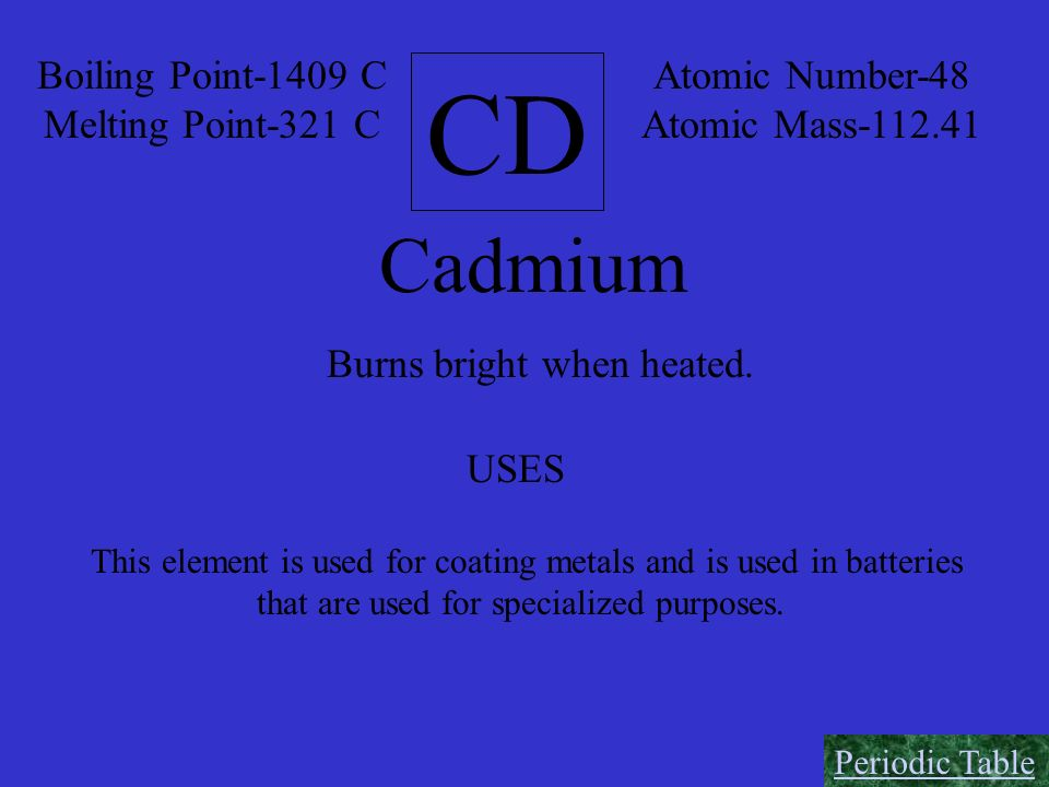 CD Cadmium Boiling Point-1409 C Melting Point-321 C Atomic Number-48