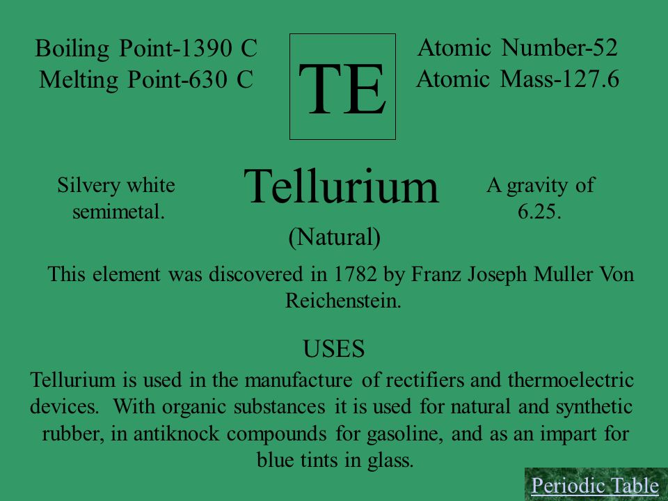 TE Tellurium Boiling Point-1390 C Atomic Number-52 Melting Point-630 C