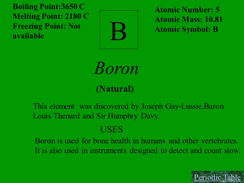 B Boron (Natural) USES Boiling Point:3650 C Atomic Number: 5