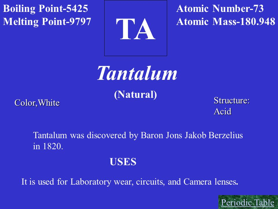 TA Tantalum Boiling Point-5425 Melting Point-9797 Atomic Number-73