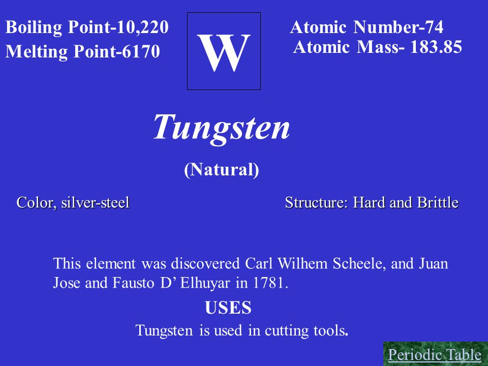 W Tungsten Boiling Point-10,220 Atomic Number-74 Atomic Mass- 183.85