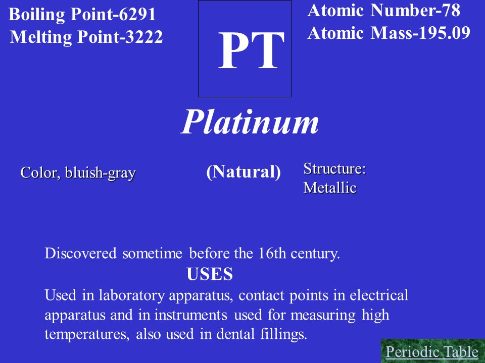PT Platinum Atomic Number-78 Atomic Mass-195.09 Melting Point-3222