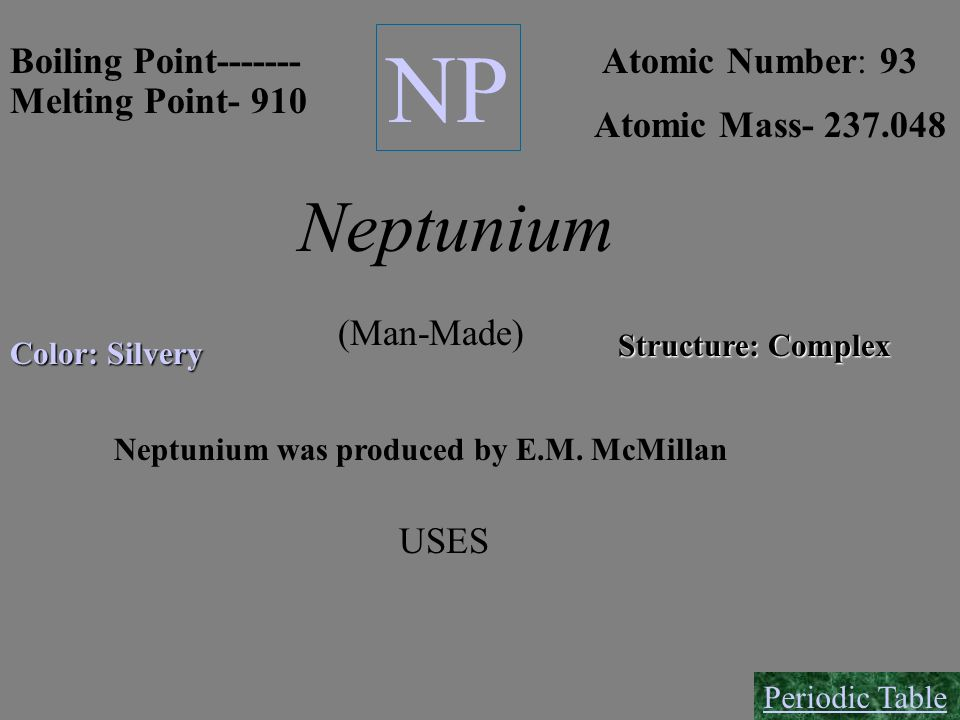 NP Neptunium Boiling Point------- Atomic Number: 93 Melting Point- 910