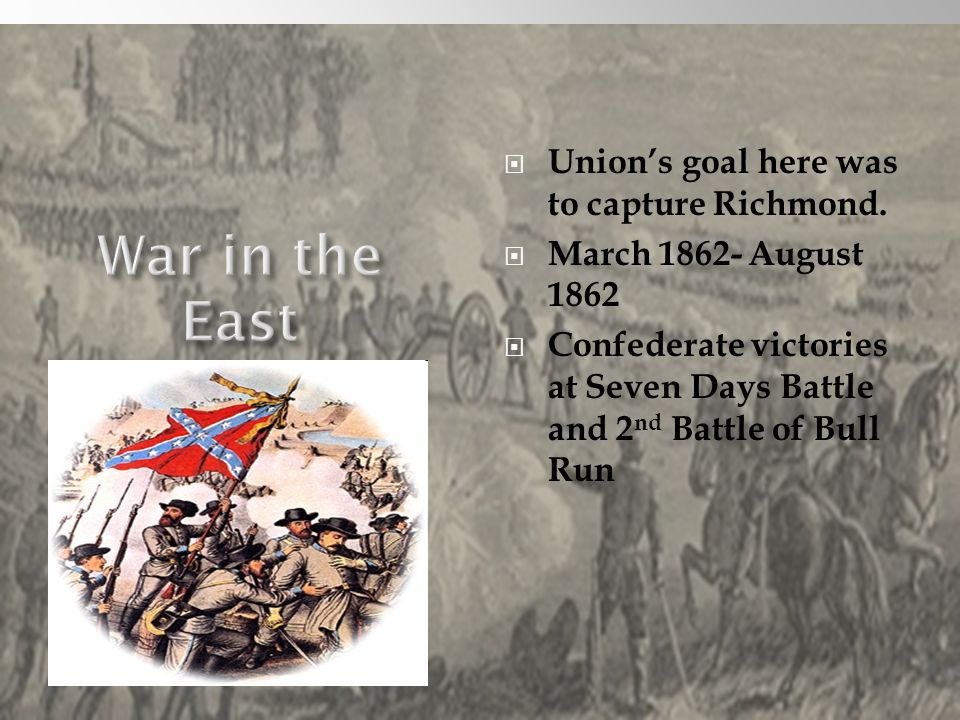 War in the East Union's goal here was to capture Richmond.