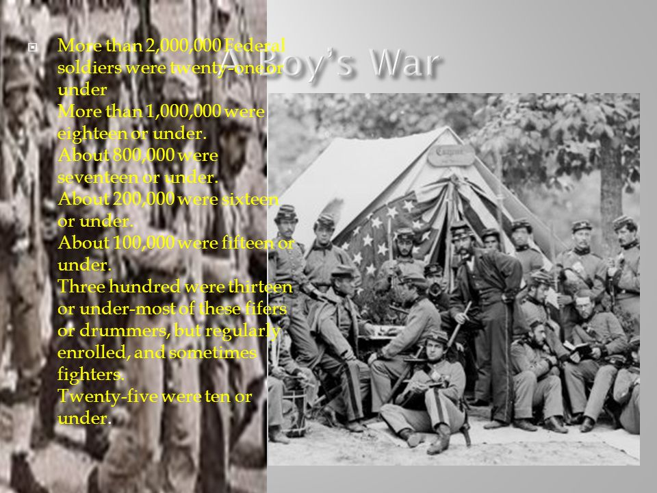 More than 2,000,000 Federal soldiers were twenty-one or under More than 1,000,000 were eighteen or under. About 800,000 were seventeen or under. About 200,000 were sixteen or under. About 100,000 were fifteen or under. Three hundred were thirteen or under-most of these fifers or drummers, but regularly enrolled, and sometimes fighters. Twenty-five were ten or under.