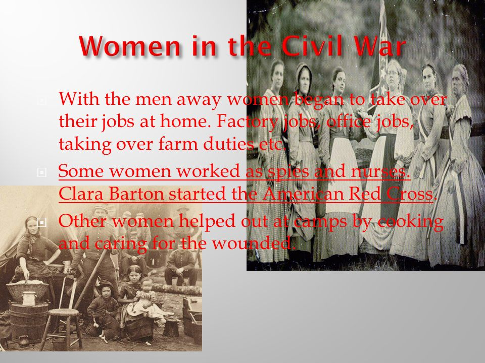 Women in the Civil War With the men away women began to take over their jobs at home. Factory jobs, office jobs, taking over farm duties etc.