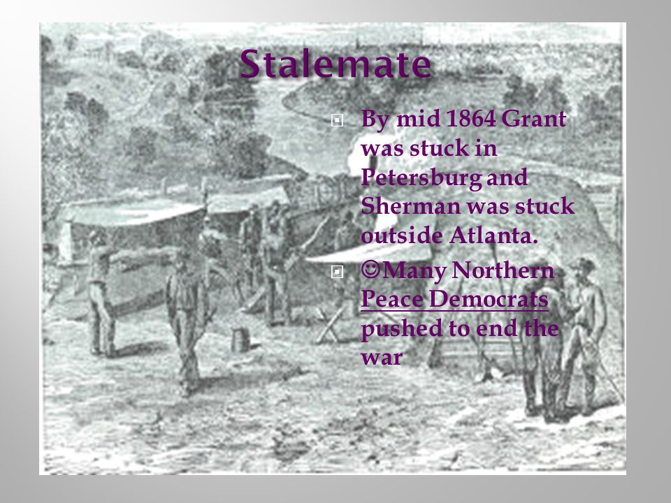 Stalemate By mid 1864 Grant was stuck in Petersburg and Sherman was stuck outside Atlanta.