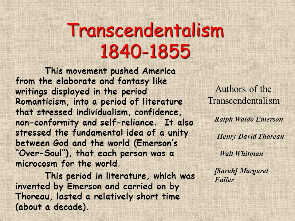 transcendentalism in literature Quite simply, transcendentalism is a social movement and idealistic philosophy in which knowledge about ourselves and the world around us transcends what we can see, hear, taste, touch, or feel.