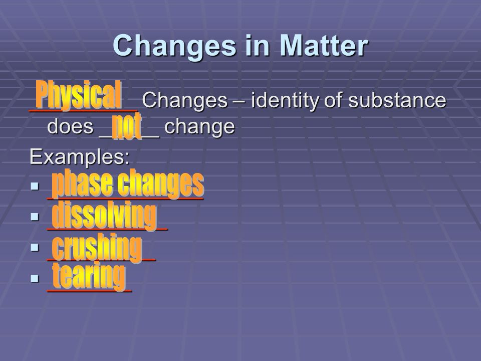 Changes in Matter Physical phase changes dissolving crushing tearing