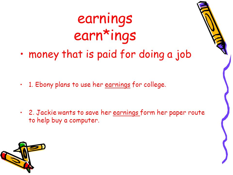 earnings earn*ings money that is paid for doing a job