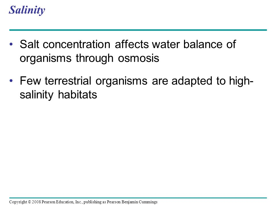 Salinity Salt concentration affects water balance of organisms through osmosis.