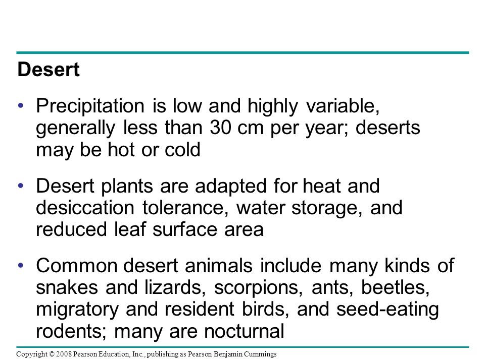 Desert Precipitation is low and highly variable, generally less than 30 cm per year; deserts may be hot or cold.