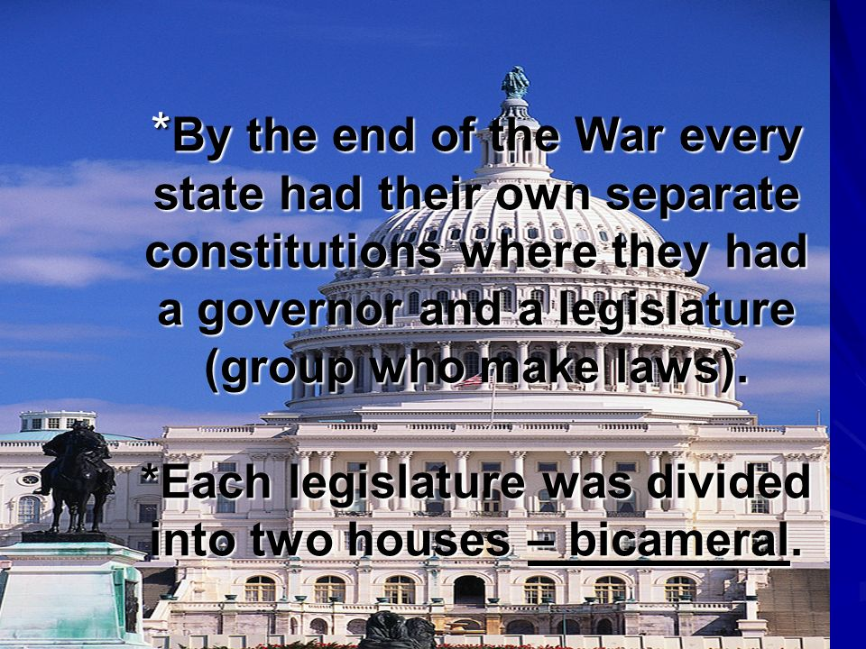 *By the end of the War every state had their own separate constitutions where they had a governor and a legislature (group who make laws).