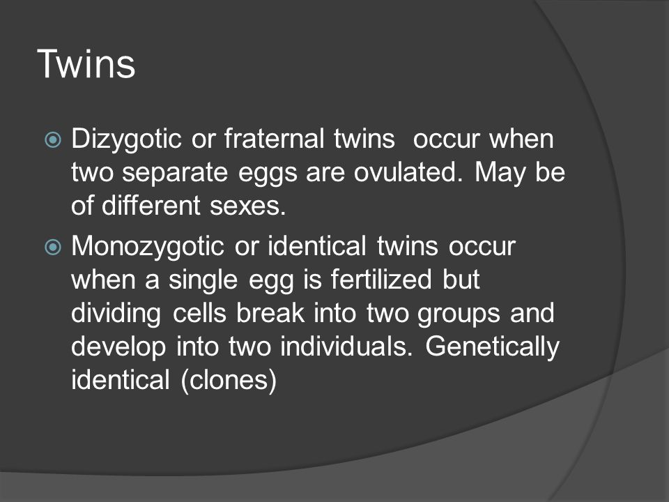 Twins Dizygotic or fraternal twins occur when two separate eggs are ovulated. May be of different sexes.