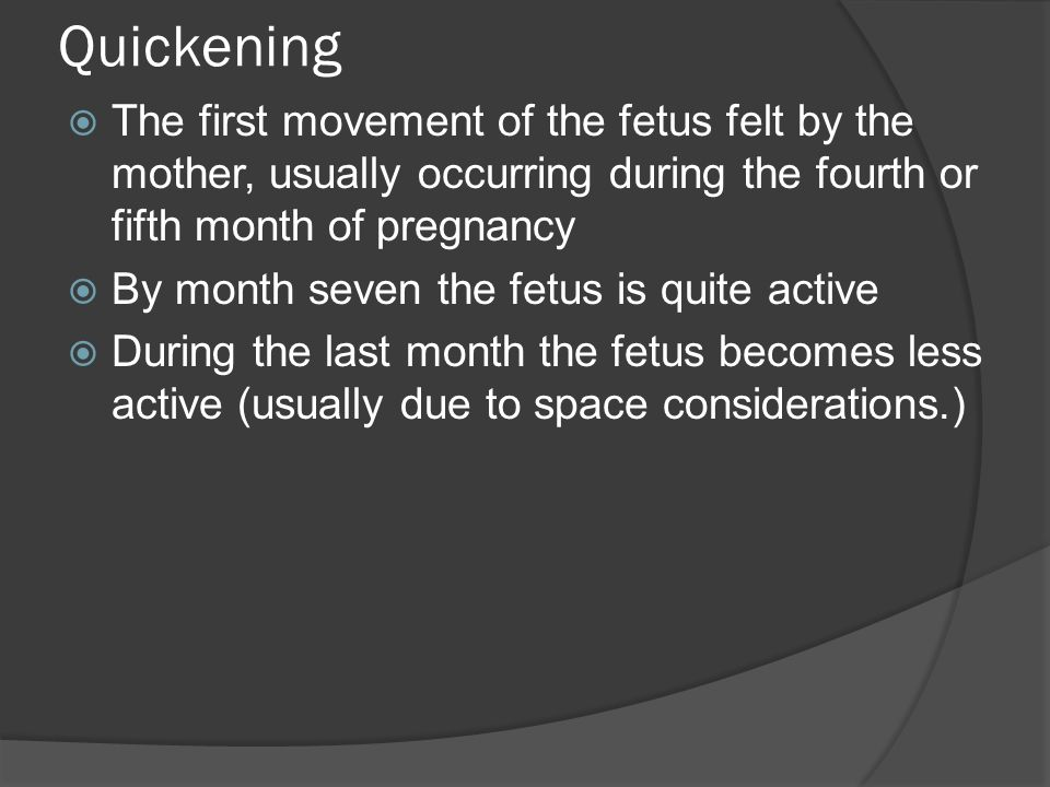 Quickening The first movement of the fetus felt by the mother, usually occurring during the fourth or fifth month of pregnancy.