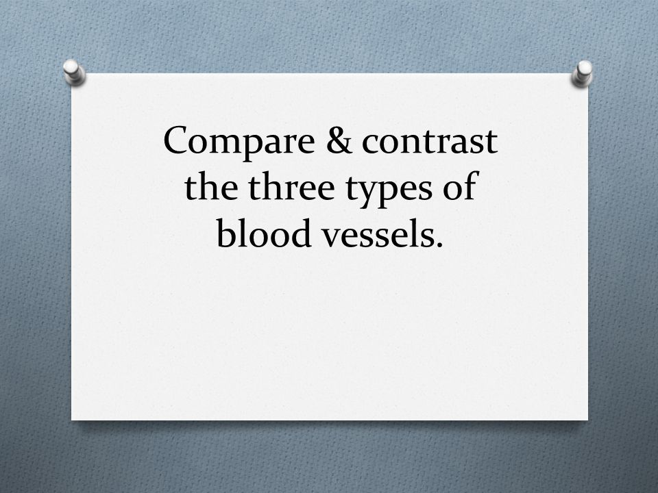 Compare & contrast the three types of blood vessels.