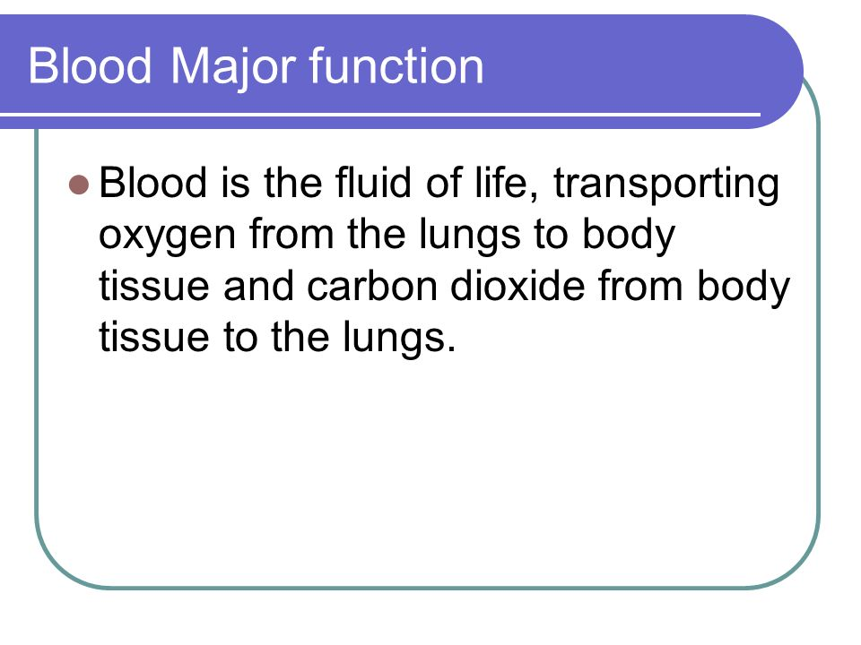 Blood Major function Blood is the fluid of life, transporting oxygen from the lungs to body tissue and carbon dioxide from body tissue to the lungs.