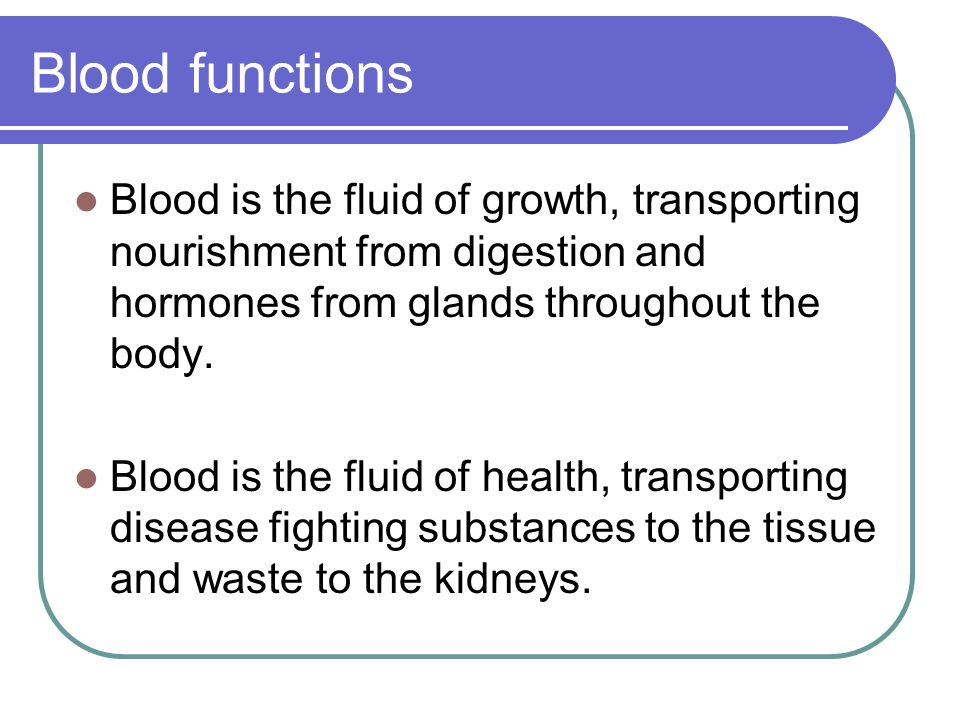 Blood functions Blood is the fluid of growth, transporting nourishment from digestion and hormones from glands throughout the body.