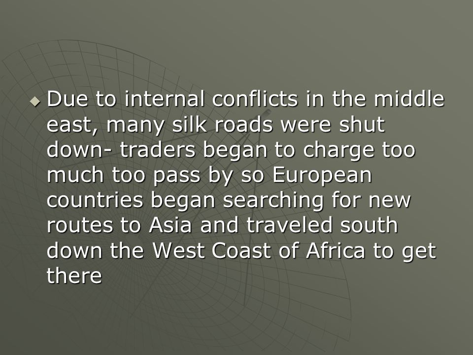 Due to internal conflicts in the middle east, many silk roads were shut down- traders began to charge too much too pass by so European countries began searching for new routes to Asia and traveled south down the West Coast of Africa to get there