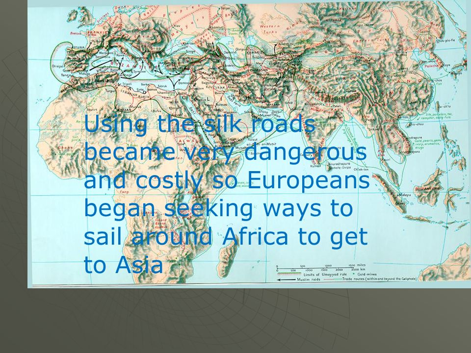 Using the silk roads became very dangerous and costly so Europeans began seeking ways to sail around Africa to get to Asia