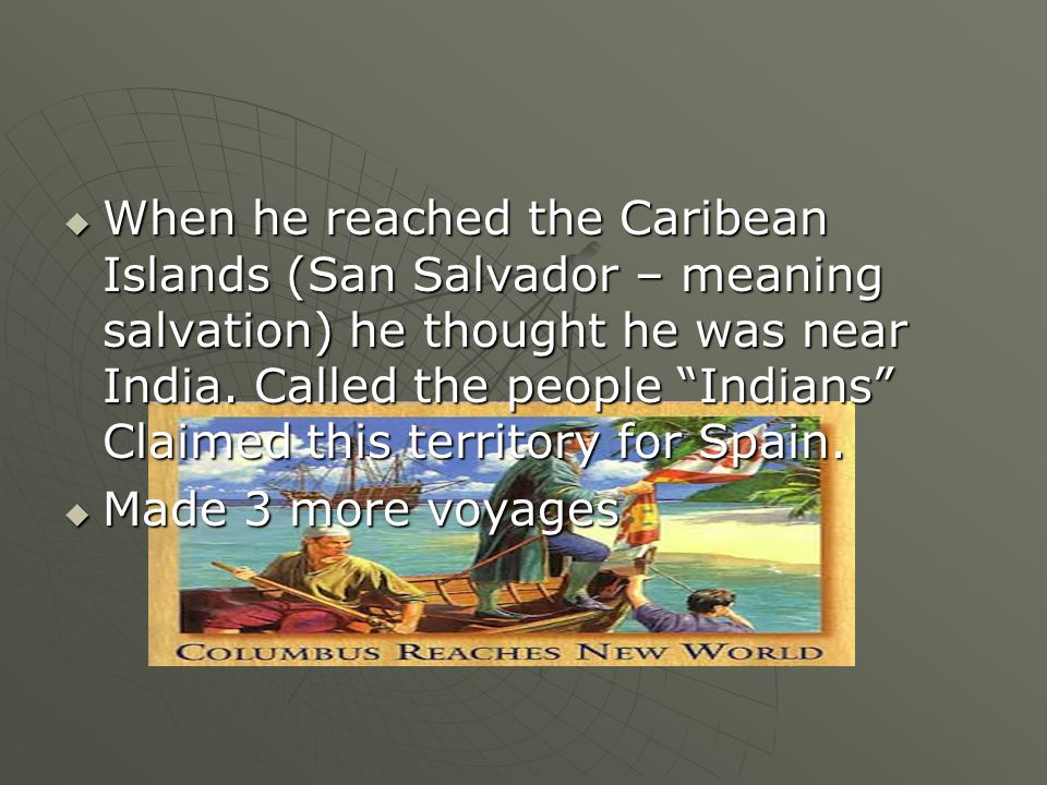 When he reached the Caribean Islands (San Salvador – meaning salvation) he thought he was near India. Called the people Indians Claimed this territory for Spain.