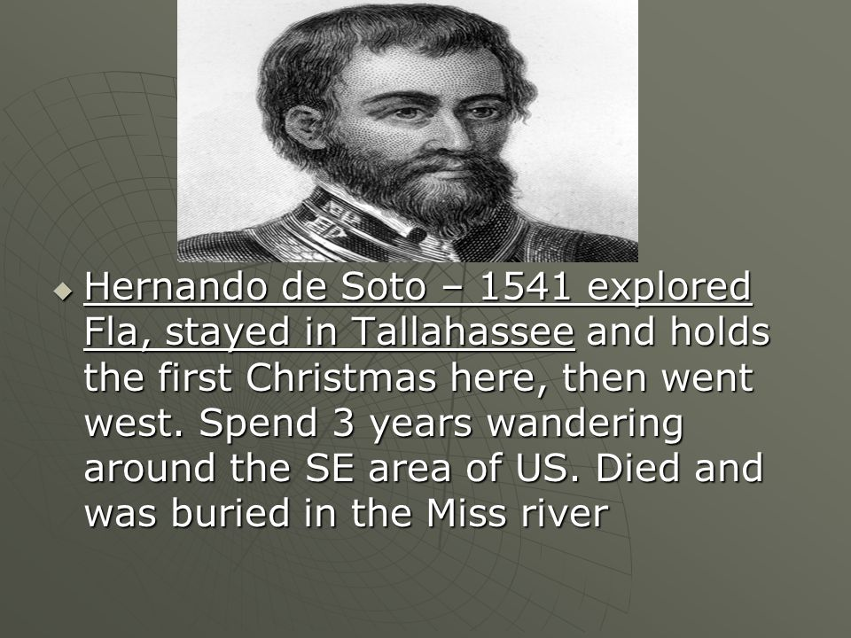Hernando de Soto – 1541 explored Fla, stayed in Tallahassee and holds the first Christmas here, then went west.