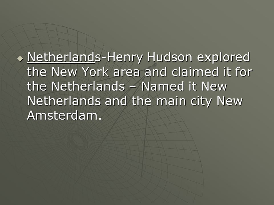 Netherlands-Henry Hudson explored the New York area and claimed it for the Netherlands – Named it New Netherlands and the main city New Amsterdam.