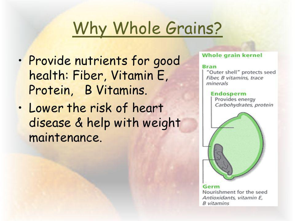 Why Whole Grains Provide nutrients for good health: Fiber, Vitamin E, Protein, B Vitamins.