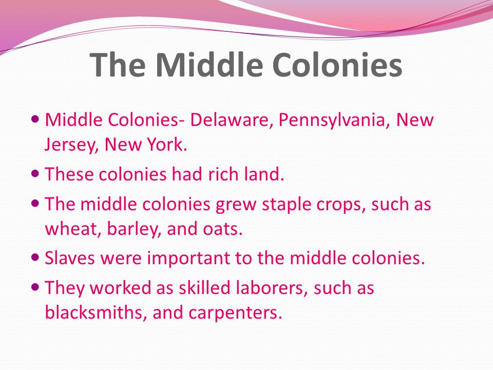 The Middle Colonies Middle Colonies- Delaware, Pennsylvania, New Jersey, New York. These colonies had rich land.