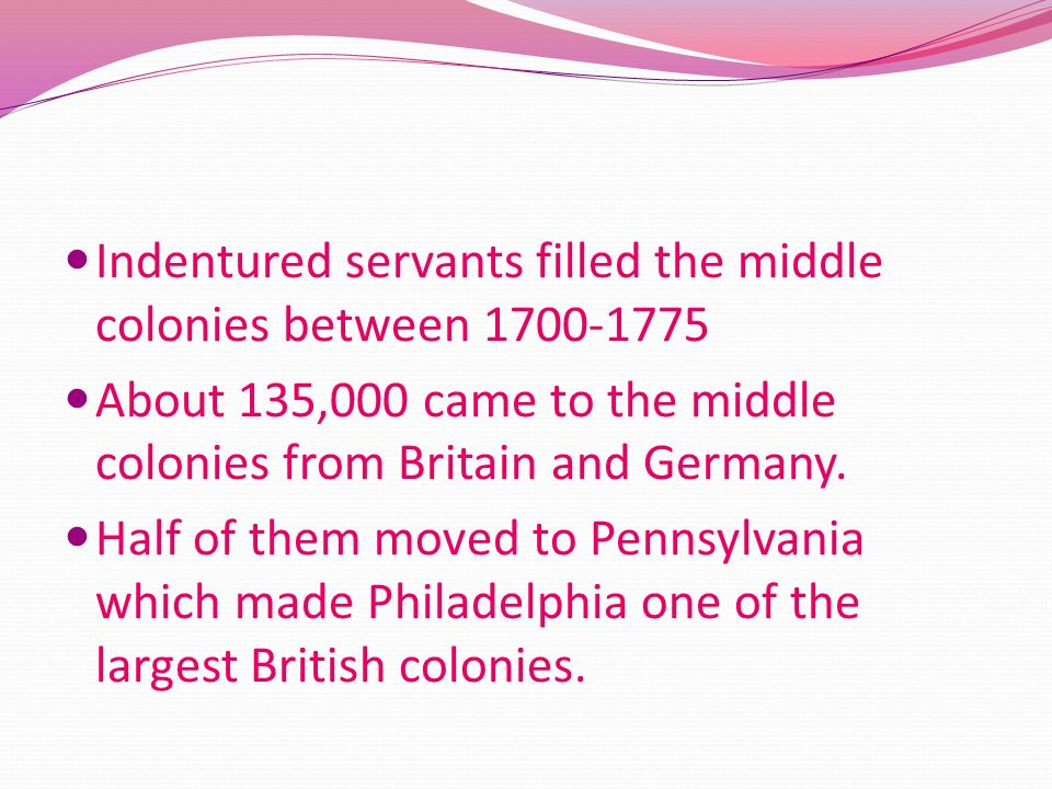 Indentured servants filled the middle colonies between